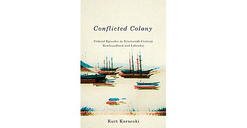 Conflicted Colony : Critical Episodes in Nineteenth-Century Newfoundland and Labrador (Paperback) (Kurt - image 1 of 1