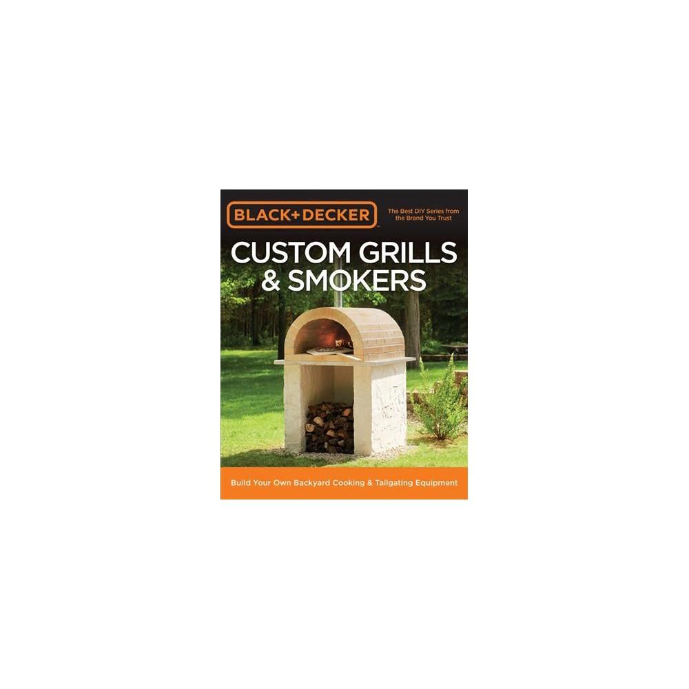 Black & Decker Custom Grills & Smokers : Build Your Own Backyard Cooking & Tailgating Equipment Black & Decker Custom Grills & Smokers : Build Your Own Backyard Cooking & Tailgating Equipment