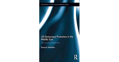 US Democracy Promotion in the Middle East : The Pursuit of Hegemony (Hardcover) (Dionysis Markakis) - image 1 of 1