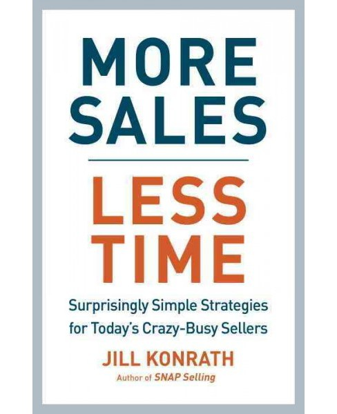 More Sales, Less Time : Surprisingly Simple Strategies for Today's Crazy-Busy Sellers (Hardcover) (Jill - image 1 of 1