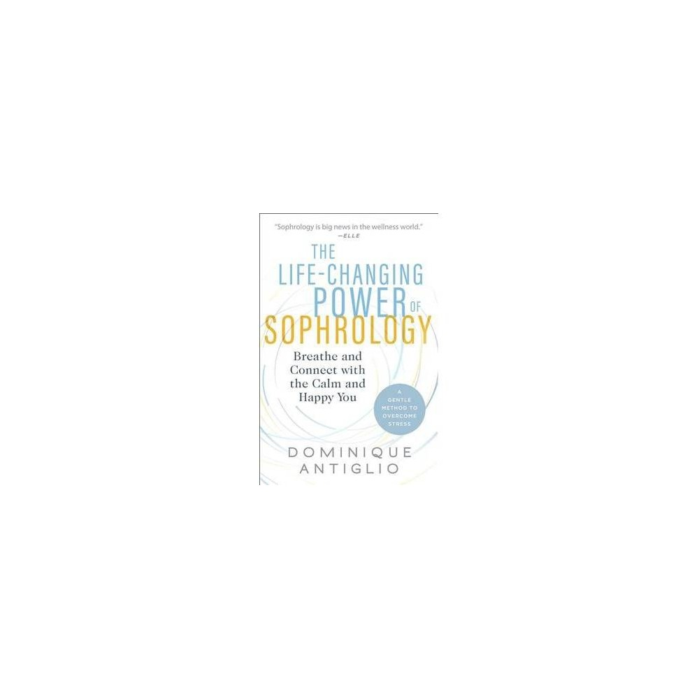 Life-Changing Power of Sophrology : Breathe and Connect With the Calm and Happy You - (Paperback)