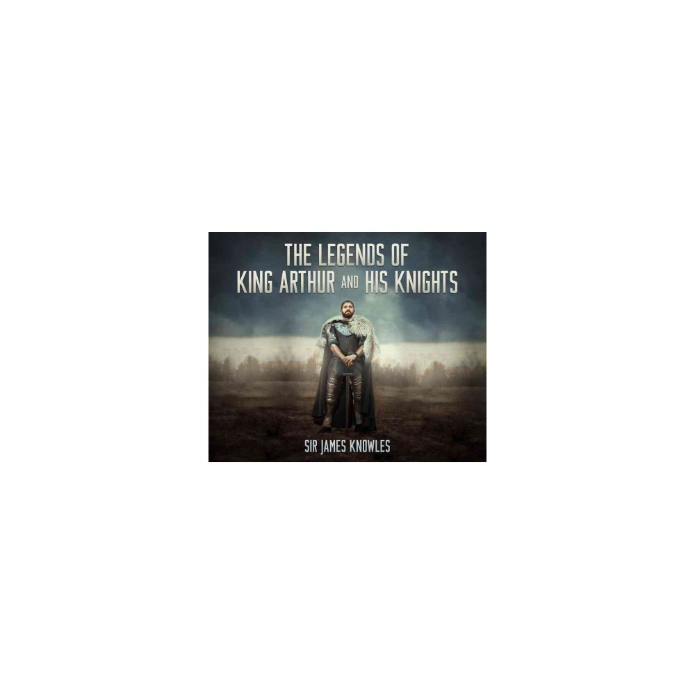 Legends of King Arthur and His Knights (Unabridged) (CD/Spoken Word) (Sir James Knowles)