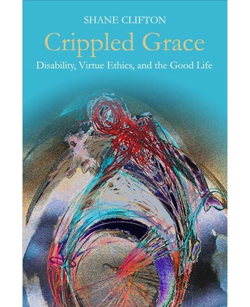 Crippled Grace : Disability, Virtue Ethics, and the Good Life -  by Shane Clifton (Hardcover) - image 1 of 1