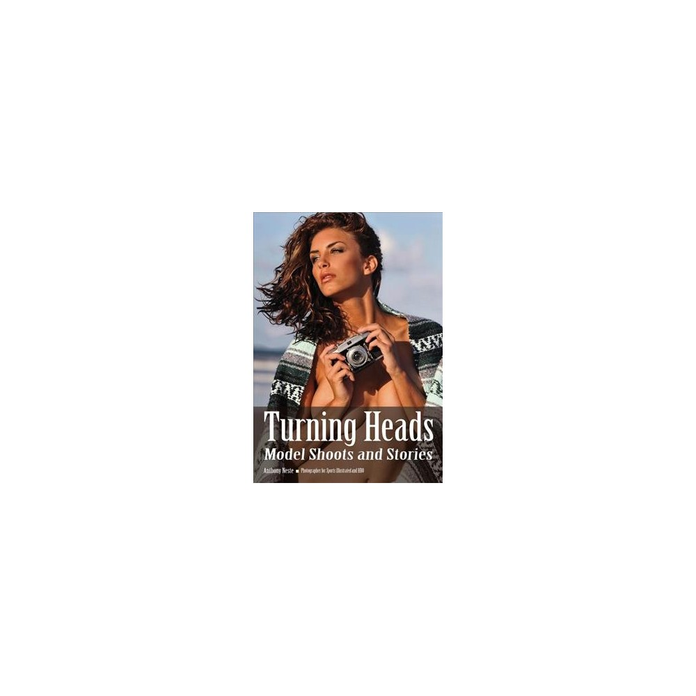 Turning Heads : Model Shoots and Stories - by Anthony Neste (Paperback)