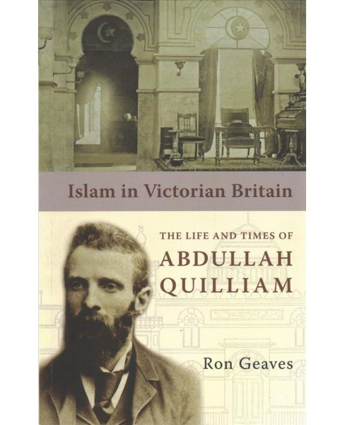 Islam in Victorian Britain : The Life and Times of Abdullah Quilliam - Reprint by Ron Geaves (Paperback) - image 1 of 1