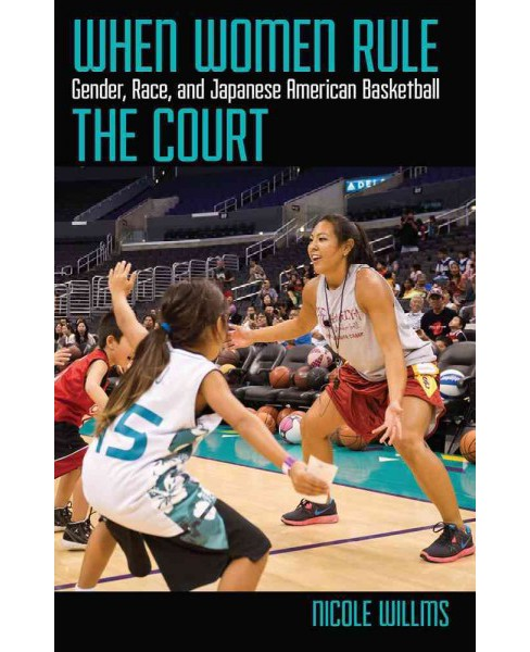 When Women Rule the Court : Gender, Race, and Japanese American Basketball -  (Paperback) - image 1 of 1
