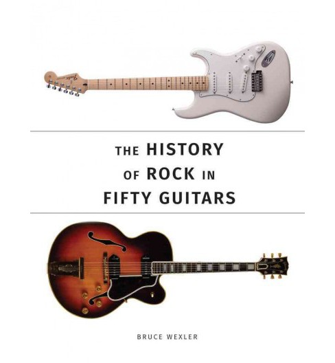 History of Rock in Fifty Guitars (Paperback) (Bruce Wexler) - image 1 of 1