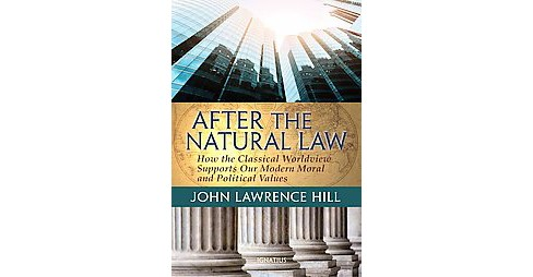 After the Natural Law : How the Classical Worldview Supports Our Modern Moral and Political Vvlues - image 1 of 1