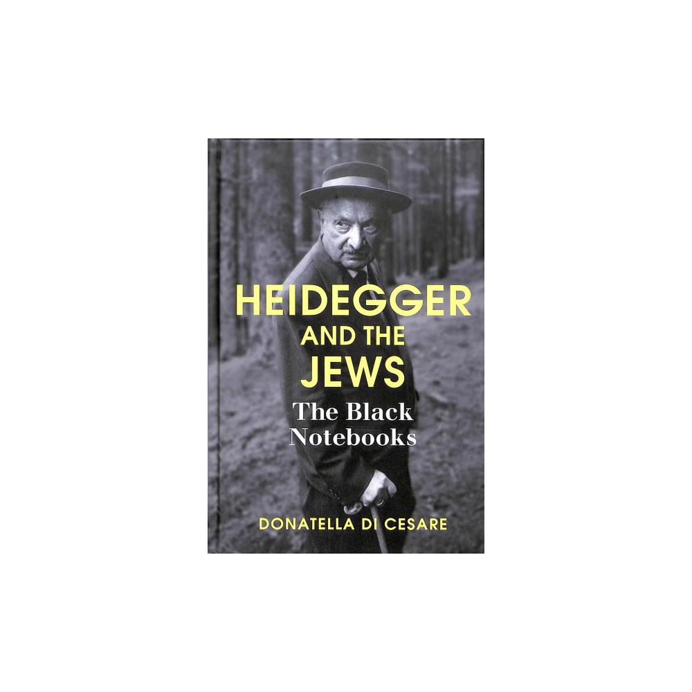 Heidegger and the Jews : The Black Notebooks - by Donatella Di Cesare (Hardcover)
