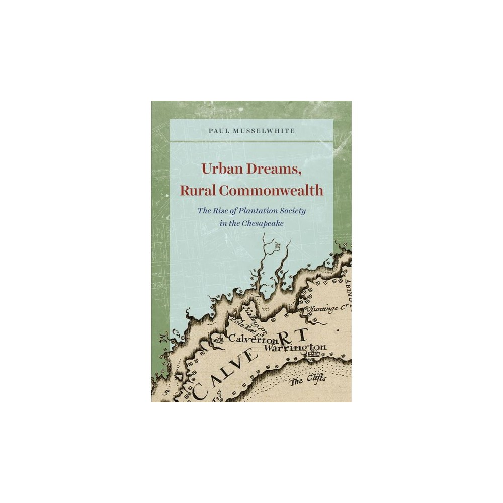 Urban Dreams, Rural Commonwealth : The Rise of Plantation Society in the Chesapeake - (Hardcover)