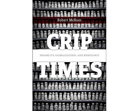 Crip Times : Disability, Globalization, and Resistance -  by Robert McRuer (Paperback) - image 1 of 1