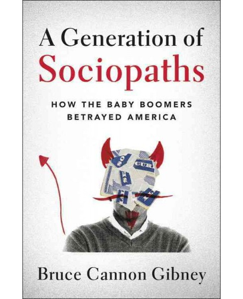 Generation of Sociopaths : How the Baby Boomers Betrayed America (Hardcover) (Bruce Cannon Gibney) - image 1 of 1