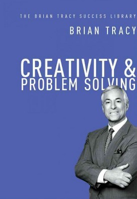 Creativity and Problem Solving (the Brian Tracy Success Library) - (Hardcover)