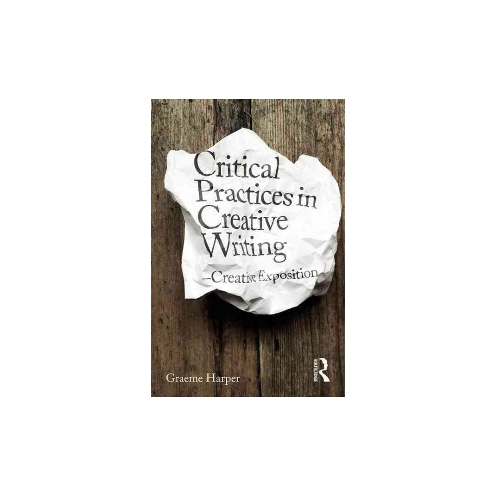 Critical Approaches to Creative Writing : Creative Exposition - by Graeme Harper (Paperback)
