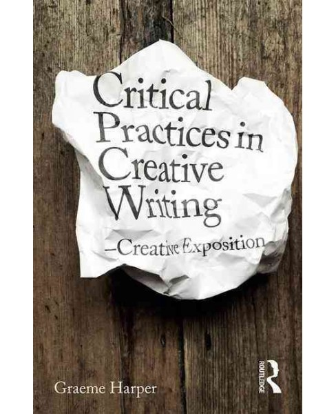 Critical Approaches to Creative Writing : Creative Exposition -  by Graeme Harper (Paperback) - image 1 of 1
