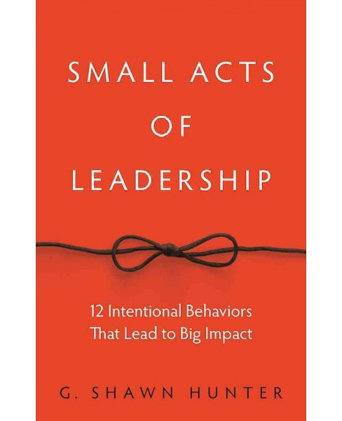 Small Acts of Leadership : 12 Intentional Behaviors That Lead to Big Impact (Hardcover) (G. Shawn - image 1 of 1