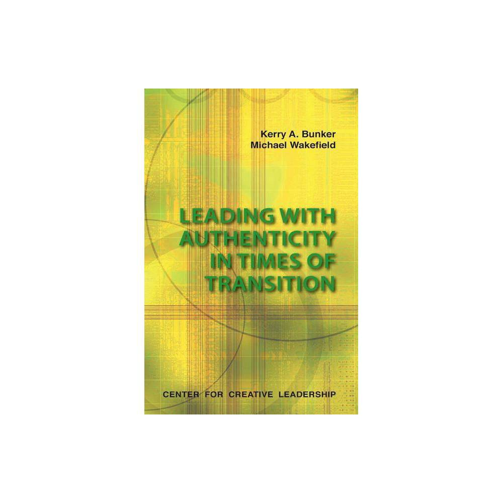 Leading With Authenticity In Times Of Transition By Kerry A Bunker Michael Wakefield Paperback