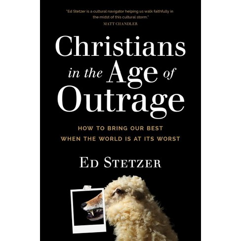 Christians In The Age Of Outrage How To Bring Our Best When The