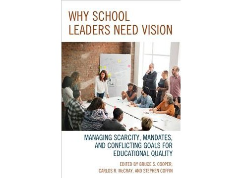 Why School Leaders Need Vision : Managing Scarcity, Mandates, and Conflicting Goals for Educational - image 1 of 1