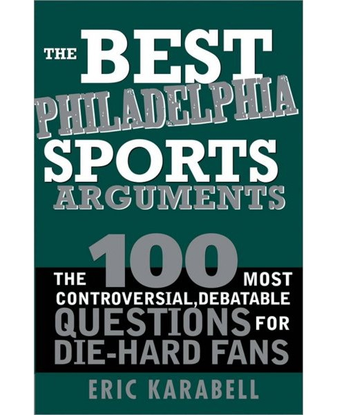 Best Philadelphia Sports Arguments : The 100 Most Controversial, Debatable Questions for Die-hard Fans - image 1 of 1