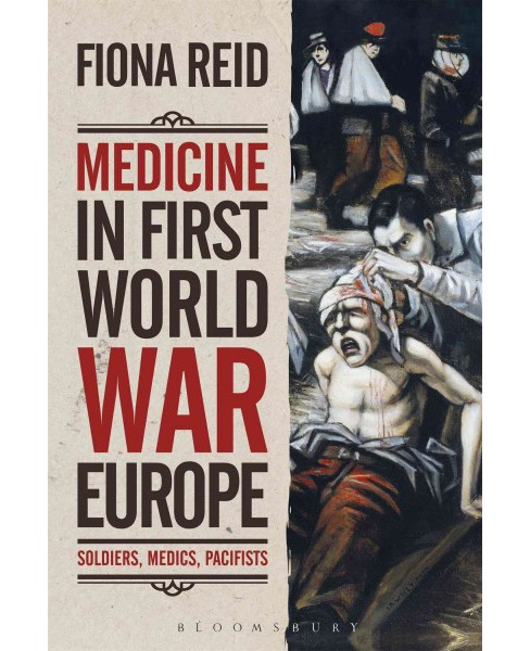 Medicine in First World War Europe : Soldiers, Medics, Pacifists (Hardcover) (Fiona Reid) - image 1 of 1