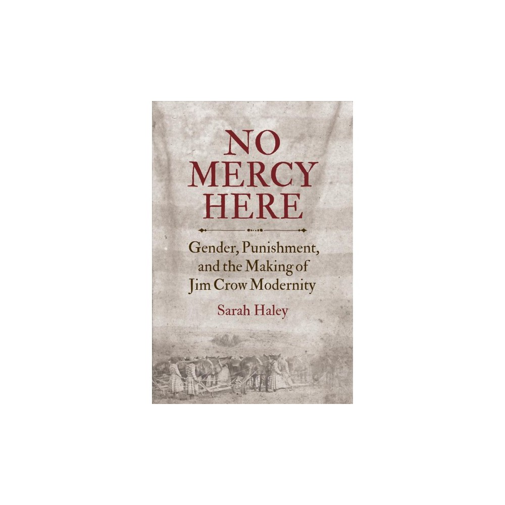 No Mercy Here : Gender, Punishment, and the Making of Jim Crow Modernity - Reprint by Sarah Haley