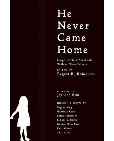 He Never Came Home : Interviews, Stories, and Essays from Daughters on Life Without Their Fathers - image 1 of 1