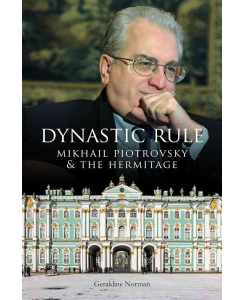 Dynastic Rule : Mikhail Piotrovsky & The Hermitage -  by Geraldine Norman (Hardcover) - image 1 of 1