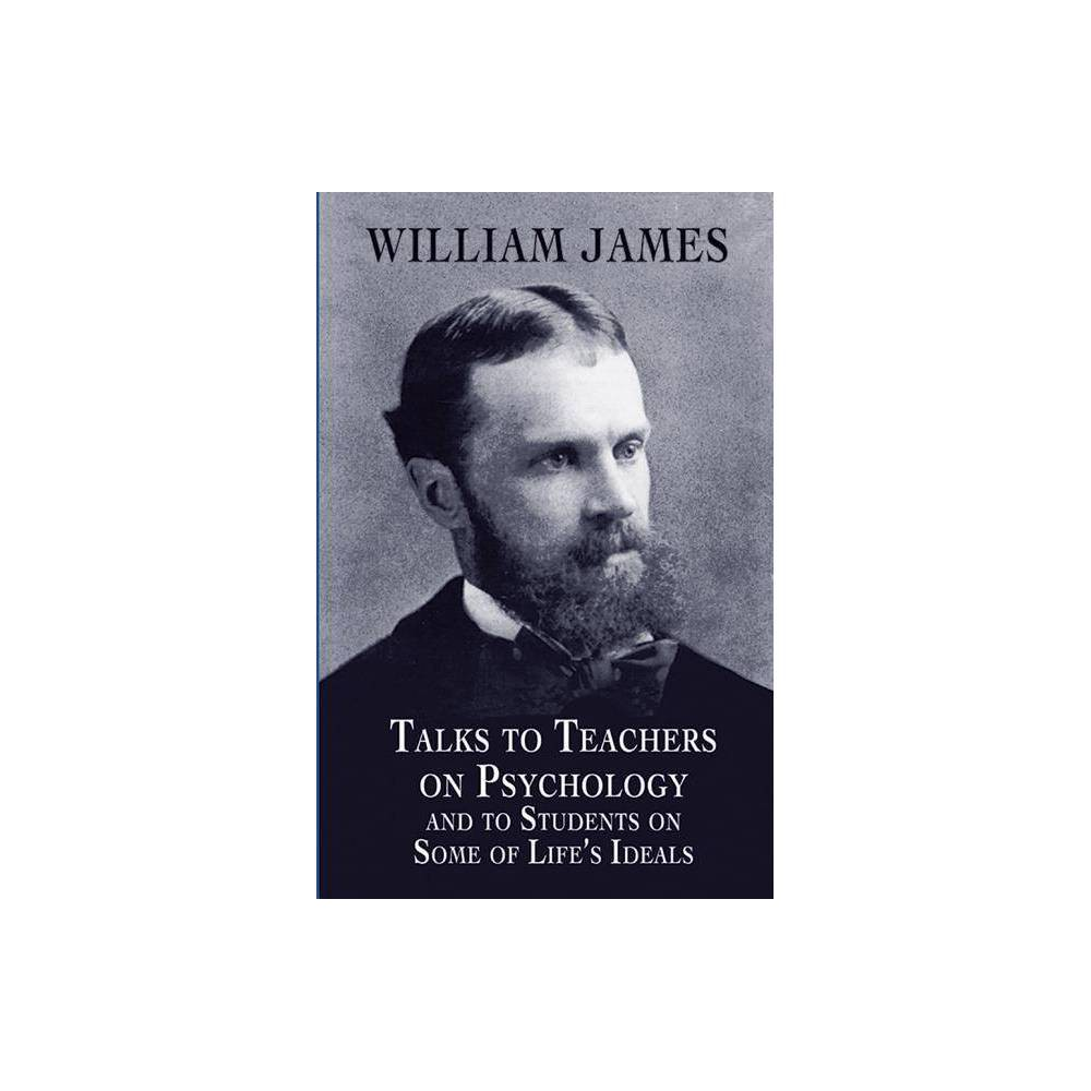 Talks To Teachers On Psychology And To Students On Some Of Life S Ideals Dover Books On Biology Psychology And Medicine By William James