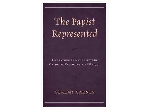 Papist Represented : Literature and the English Catholic Community, 1688–1791 (Hardcover) (Geremy - image 1 of 1