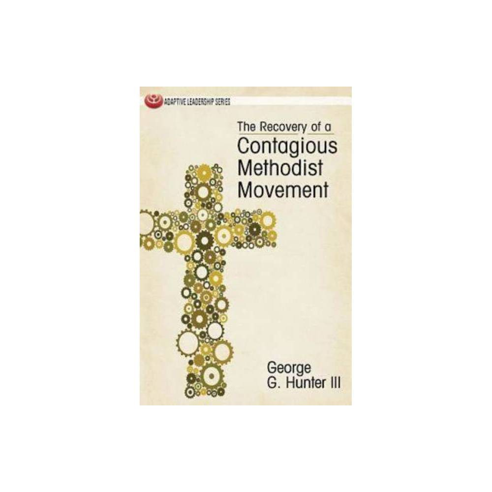 The Recovery Of A Contagious Methodist Movement Adaptive Leadership By George G Hunter Paperback