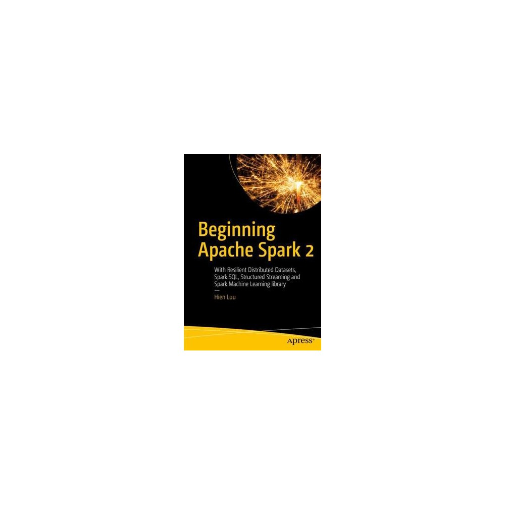 Beginning Apache Spark 2 : With Resilient Distributed Datasets, Spark Sql, Structured Streaming and