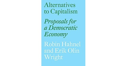 Alternatives to Capitalism : Proposals for a Democratic Economy (Paperback) (Robin Hahnel & Erik Olin - image 1 of 1