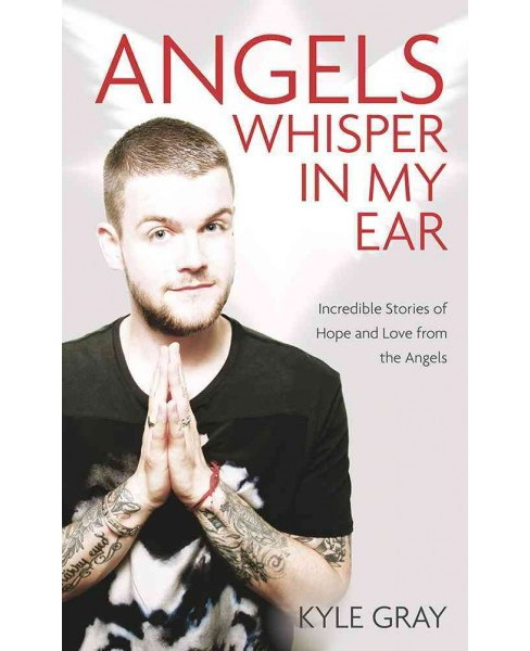Angels Whisper in My Ear : Incredible Stories of Hope and Love from the Angels (Paperback) (Kyle Gray) - image 1 of 1