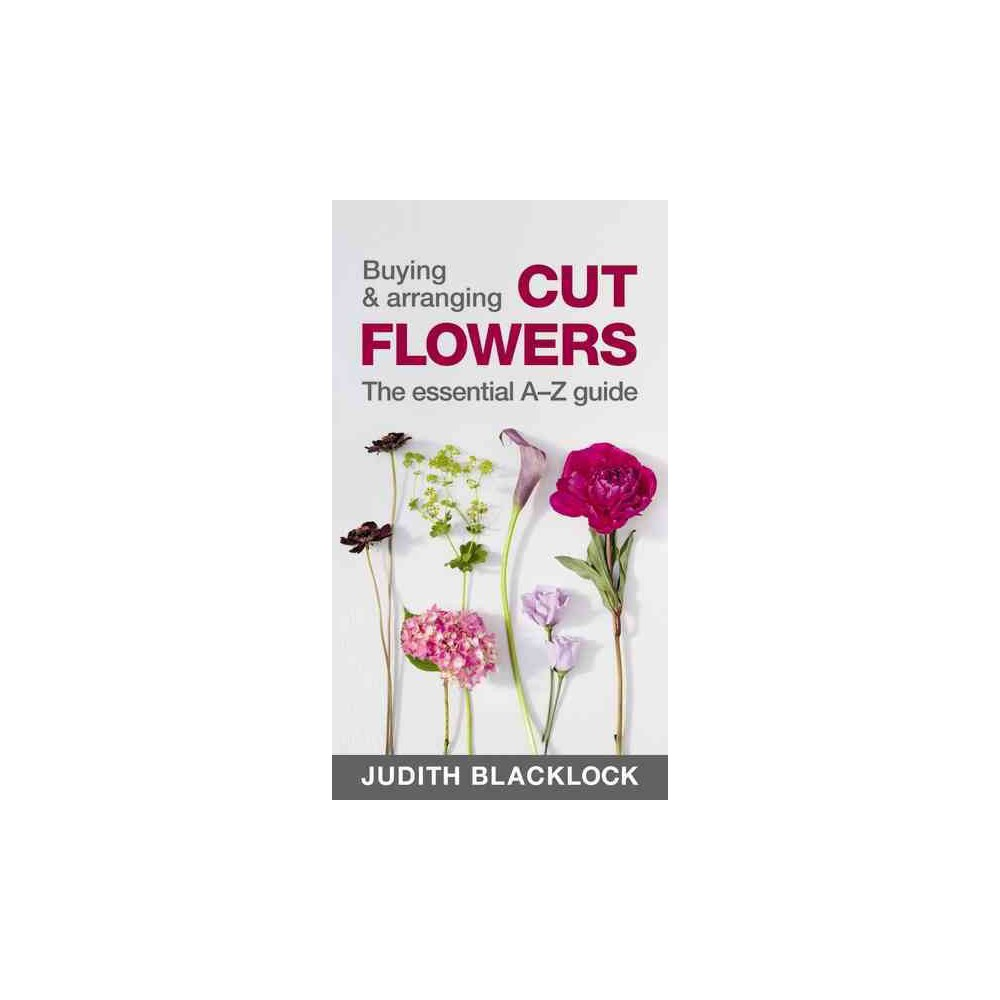 Buying & Arranging Cut Flowers : The Essential A-Z Guide (Paperback) (Judith Blacklock)