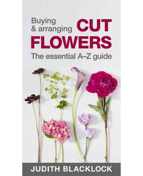 Buying & Arranging Cut Flowers : The Essential A-Z Guide (Paperback) (Judith Blacklock) - image 1 of 1
