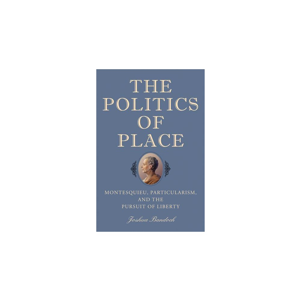 Politics of Place : Montesquieu, Particularism, and the Pursuit of Liberty - (Hardcover)