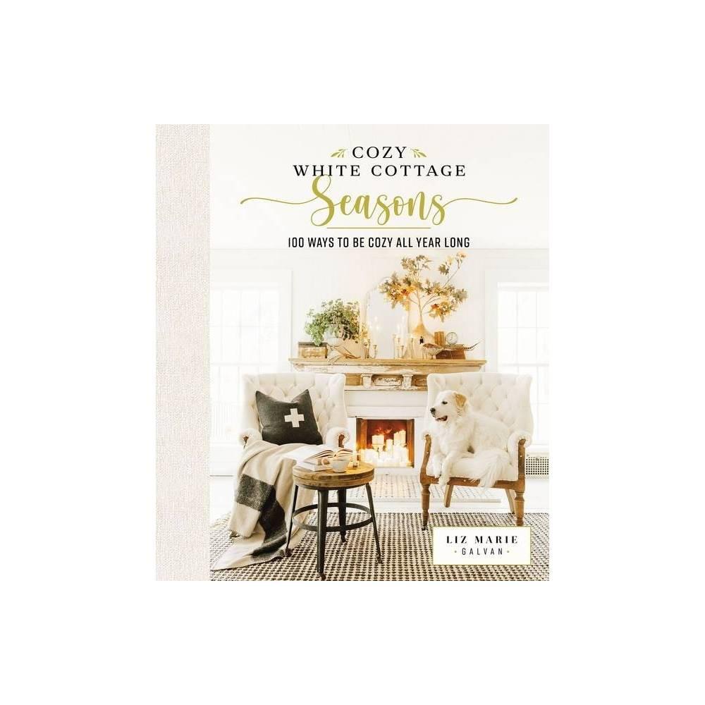 Cozy White Cottage Seasons By Liz Marie Galvan Hardcover