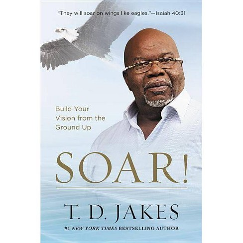 Soar! : Build Your Vision from the Ground Up -  Reprint by T. D. Jakes (Paperback) - image 1 of 1