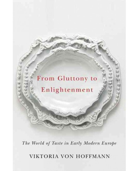 From Gluttony to Enlightenment : The World of Taste in Early Modern Europe (Paperback) (Viktoria Von - image 1 of 1