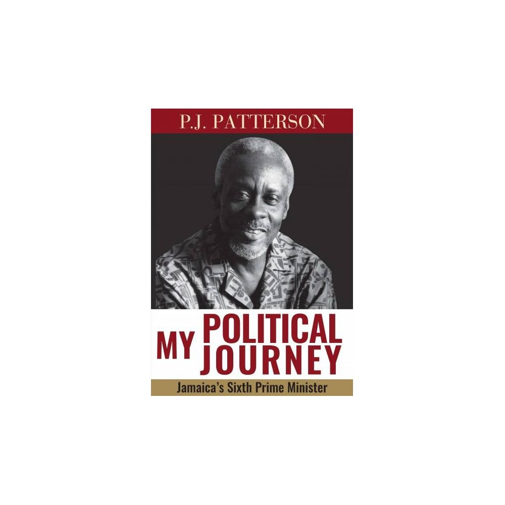 My Political Journey : Jamaica's Sixth Prime Minister - by P. J. Patterson (Hardcover)