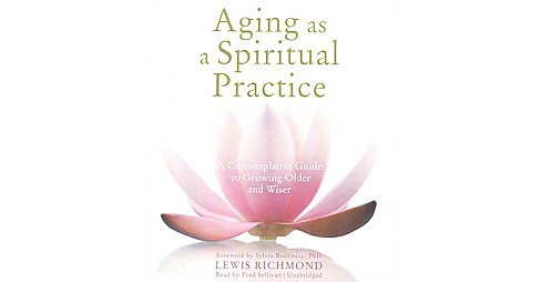 Aging as a Spiritual Practice : A Contemplative Guide to Growing Older and Wiser (Unabridged) (CD/Spoken - image 1 of 1