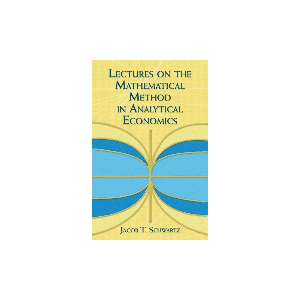 Lectures on the Mathematical Method in Analytical Economics - by Jacob T. Schwartz (Paperback)