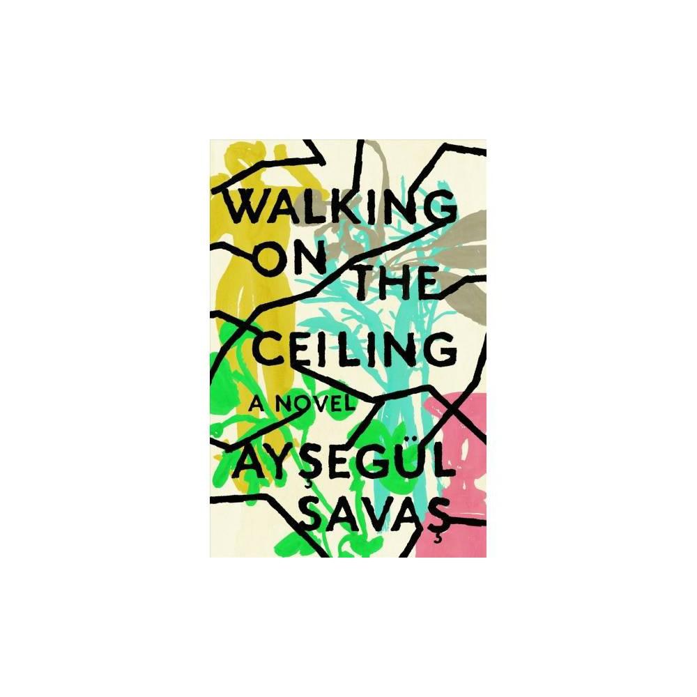 Walking on the Ceiling - by Aysegül Savas (Hardcover)