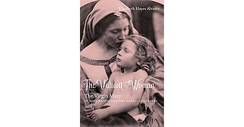 Valiant Woman : The Virgin Mary in Nineteenth-Century American Culture (Paperback) (Elizabeth Hayes - image 1 of 1