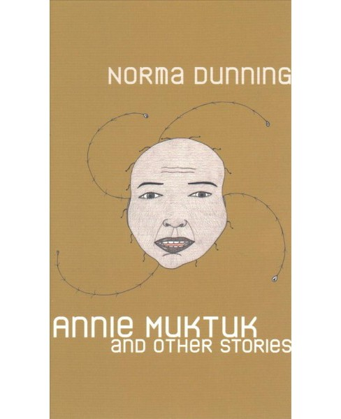 Annie Muktuk and Other Stories -  by Norma Dunning (Paperback) - image 1 of 1