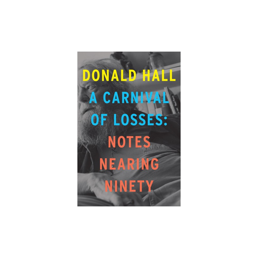 Carnival of Losses : Notes Nearing Ninety - by Donald Hall (Hardcover)