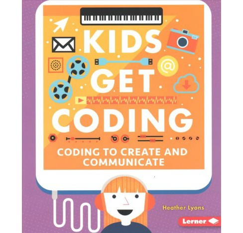 Coding to Create and Communicate -  (Kids Get Coding) by Heather Lyons (Paperback) - image 1 of 1