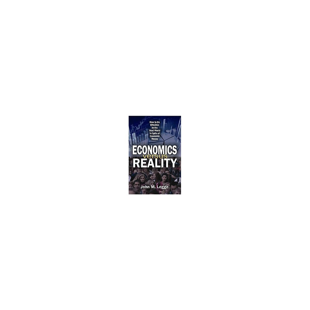 Economics Versus Reality : How to Be Effective in the Real World in Spite of Economic Theory (Hardcover)