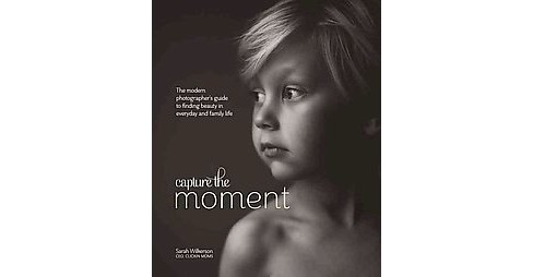 Capture the Moment : The Modern Photographer's Guide to Finding Beauty in Everyday and Family Life - image 1 of 1